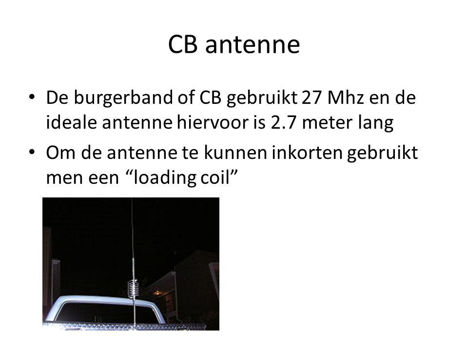 CB antenne • De burgerband of CB gebruikt 27 Mhz en de ideale antenne hiervoor is 2.7 meter lang • Om de antenne te kunnen inkorten gebruikt men een loading coil