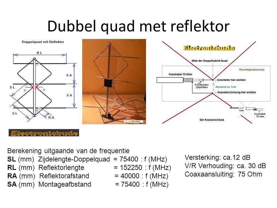 Dubbel quad met reflektor Berekening uitgaande van de frequentie SL (mm) Zijdelengte-Doppelquad = 75400 : f (MHz) RL (mm) Reflektorlengte = 152250 : f (MHz) RA (mm) Reflektorafstand = 40000 : f (MHz) SA (mm) Montageafbstand = 75400 : f (MHz) Versterking: ca.12 dB V/R Verhouding: ca.