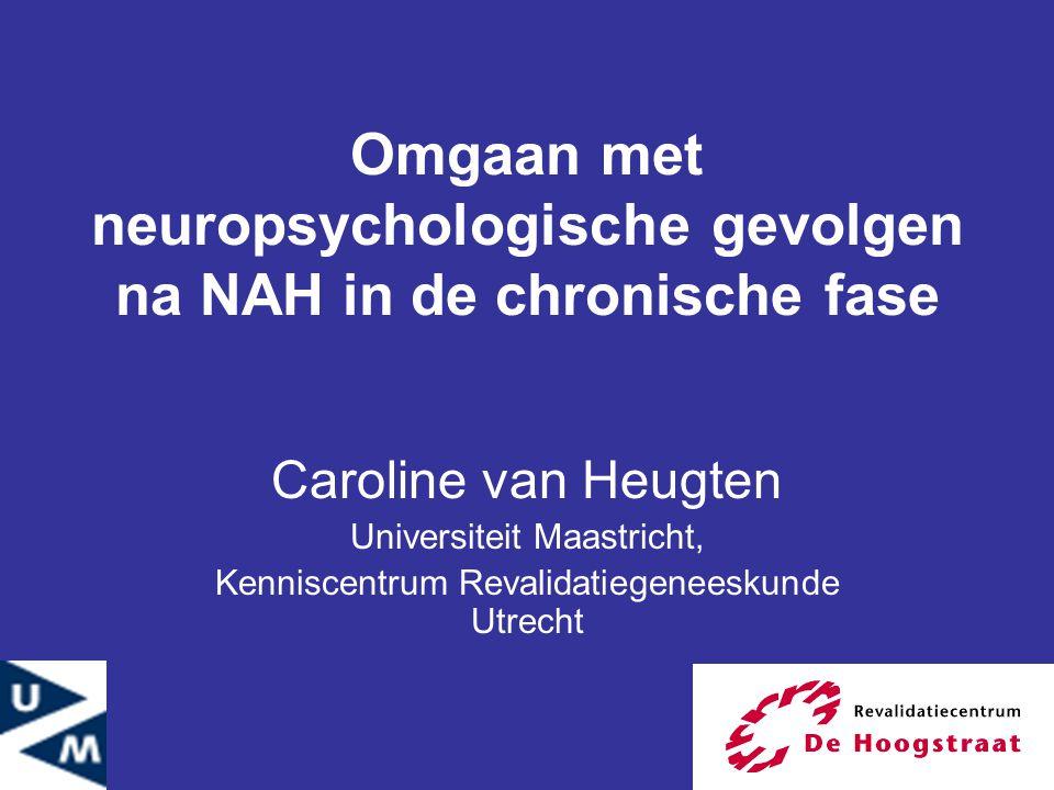 Omgaan met neuropsychologische gevolgen na NAH in de chronische fase Caroline van Heugten Universiteit Maastricht, Kenniscentrum Revalidatiegeneeskund