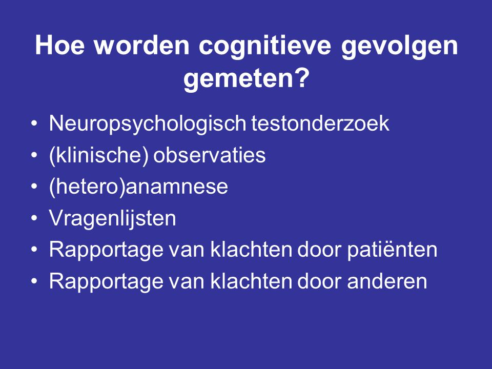 Hoe worden cognitieve gevolgen gemeten? •Neuropsychologisch testonderzoek •(klinische) observaties •(hetero)anamnese •Vragenlijsten •Rapportage van kl