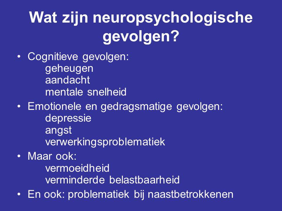 Wat zijn neuropsychologische gevolgen? •Cognitieve gevolgen: geheugen aandacht mentale snelheid •Emotionele en gedragsmatige gevolgen: depressie angst