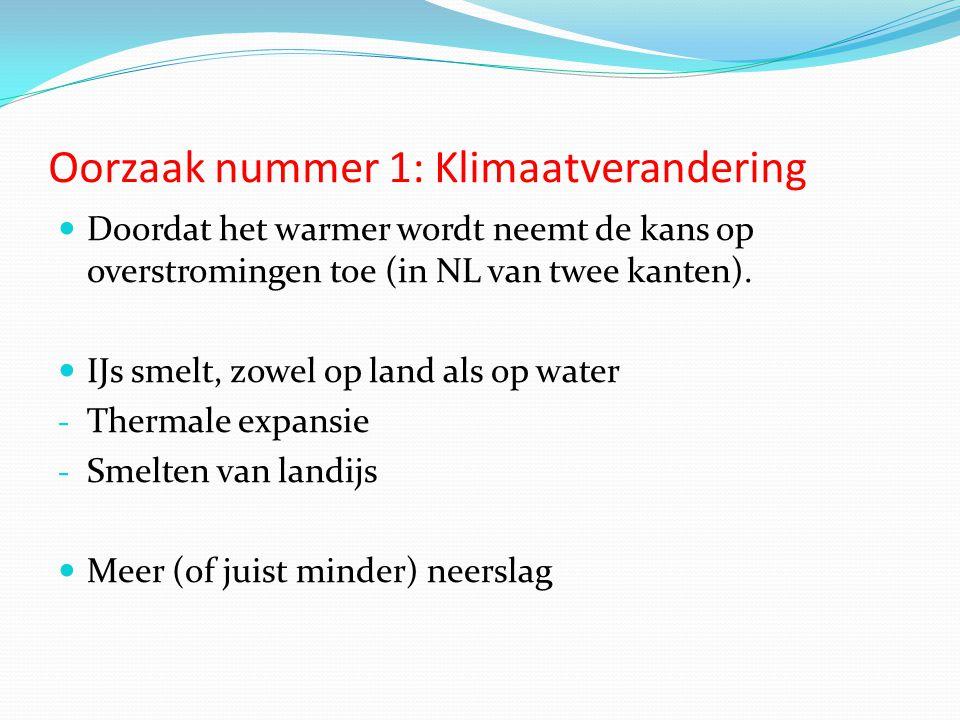 Oorzaak nummer 1: Klimaatverandering  Doordat het warmer wordt neemt de kans op overstromingen toe (in NL van twee kanten).  IJs smelt, zowel op lan