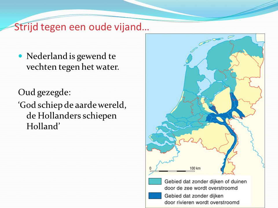 Strijd tegen een oude vijand…  Nederland is gewend te vechten tegen het water. Oud gezegde: 'God schiep de aarde wereld, de Hollanders schiepen Holla