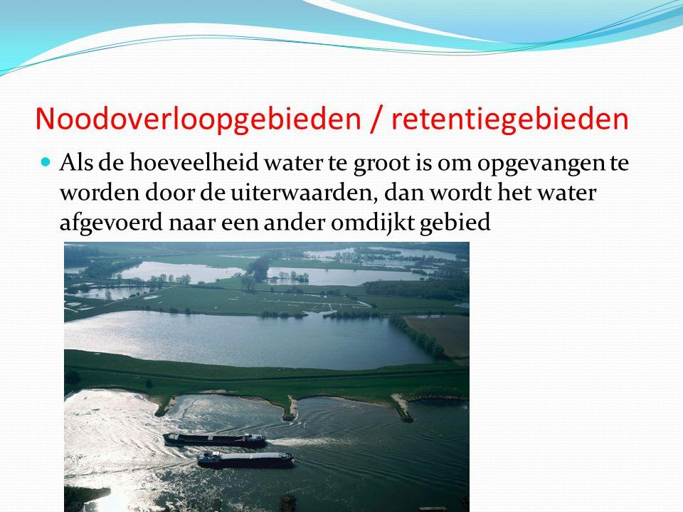 Noodoverloopgebieden / retentiegebieden  Als de hoeveelheid water te groot is om opgevangen te worden door de uiterwaarden, dan wordt het water afgevoerd naar een ander omdijkt gebied