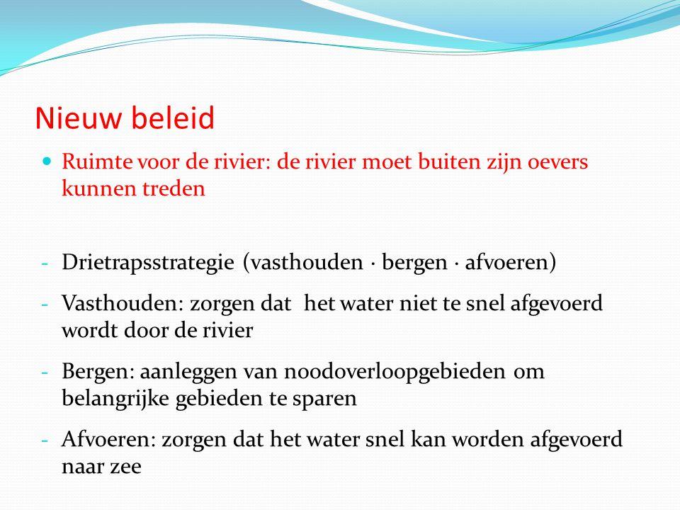 Nieuw beleid  Ruimte voor de rivier: de rivier moet buiten zijn oevers kunnen treden - Drietrapsstrategie (vasthouden · bergen · afvoeren) - Vasthouden: zorgen dat het water niet te snel afgevoerd wordt door de rivier - Bergen: aanleggen van noodoverloopgebieden om belangrijke gebieden te sparen - Afvoeren: zorgen dat het water snel kan worden afgevoerd naar zee