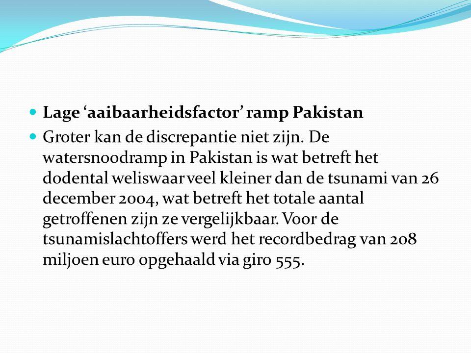  Lage 'aaibaarheidsfactor' ramp Pakistan  Groter kan de discrepantie niet zijn. De watersnoodramp in Pakistan is wat betreft het dodental weliswaar