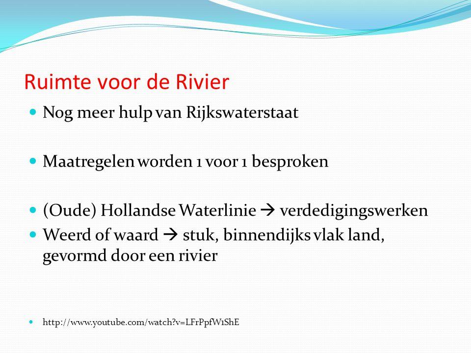 Ruimte voor de Rivier  Nog meer hulp van Rijkswaterstaat  Maatregelen worden 1 voor 1 besproken  (Oude) Hollandse Waterlinie  verdedigingswerken  Weerd of waard  stuk, binnendijks vlak land, gevormd door een rivier  http://www.youtube.com/watch?v=LFrPpfW1ShE