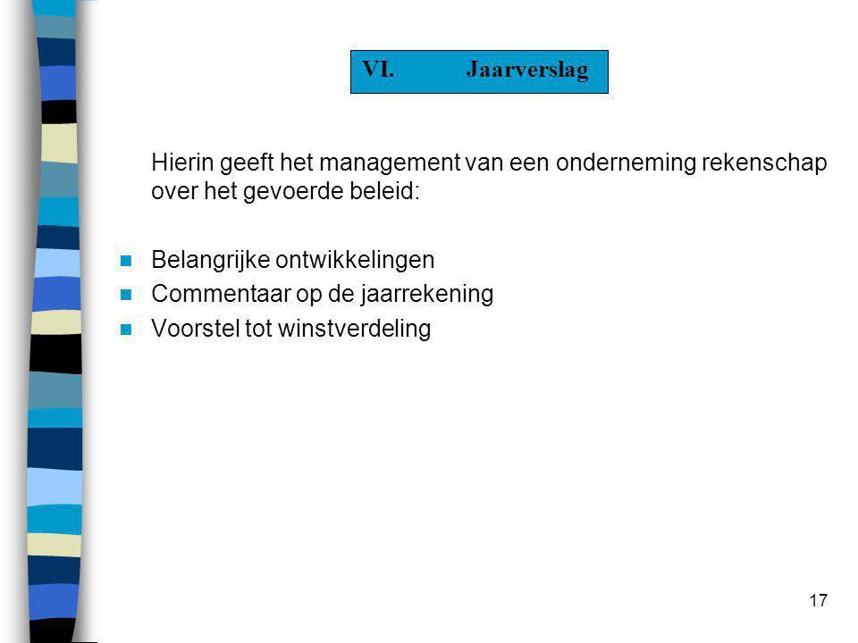 17 VI.Jaarverslag Hierin geeft het management van een onderneming rekenschap over het gevoerde beleid:  Belangrijke ontwikkelingen  Commentaar op de