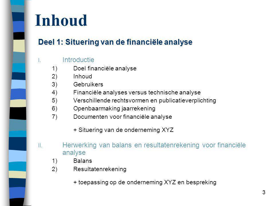 3 Inhoud Deel 1: Situering van de financiële analyse I. Introductie 1)Doel financiële analyse 2)Inhoud 3)Gebruikers 4)Financiële analyses versus techn
