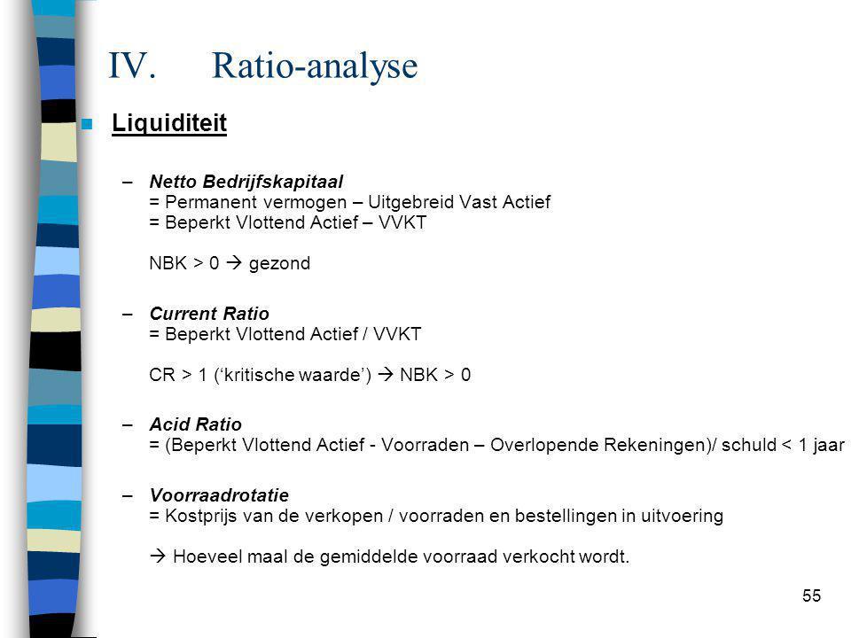 55 IV.Ratio-analyse  Liquiditeit –Netto Bedrijfskapitaal = Permanent vermogen – Uitgebreid Vast Actief = Beperkt Vlottend Actief – VVKT NBK > 0  gezond –Current Ratio = Beperkt Vlottend Actief / VVKT CR > 1 ('kritische waarde')  NBK > 0 –Acid Ratio = (Beperkt Vlottend Actief - Voorraden – Overlopende Rekeningen)/ schuld < 1 jaar –Voorraadrotatie = Kostprijs van de verkopen / voorraden en bestellingen in uitvoering  Hoeveel maal de gemiddelde voorraad verkocht wordt.