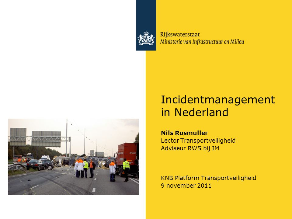 Incidentmanagement in Nederland Nils Rosmuller Lector Transportveiligheid Adviseur RWS bij IM KNB Platform Transportveiligheid 9 november 2011