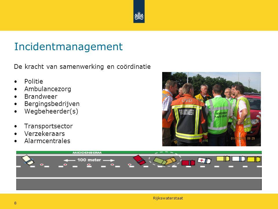 Rijkswaterstaat 8 Incidentmanagement De kracht van samenwerking en coördinatie •Politie •Ambulancezorg •Brandweer •Bergingsbedrijven •Wegbeheerder(s) •Transportsector •Verzekeraars •Alarmcentrales