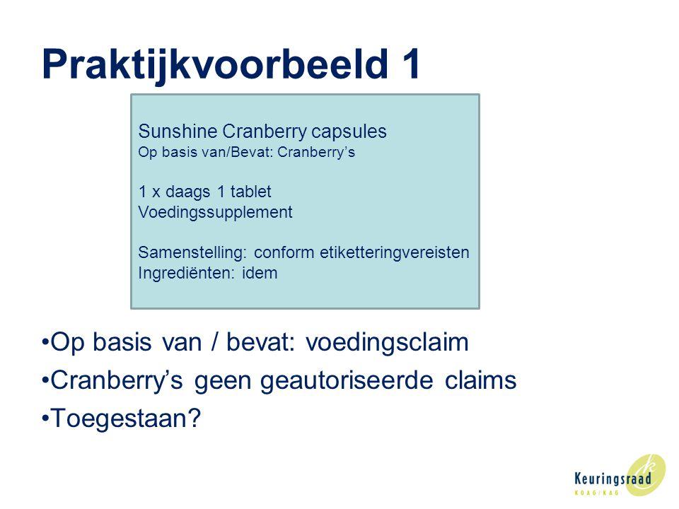 Praktijkvoorbeeld 1 •Op basis van / bevat: voedingsclaim •Cranberry's geen geautoriseerde claims •Toegestaan.