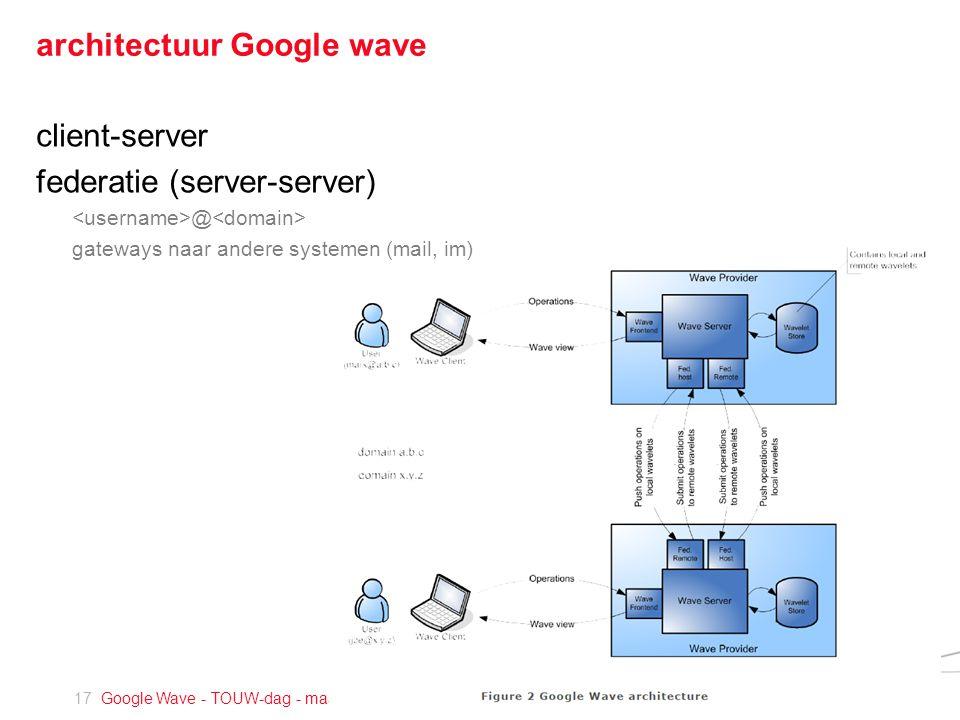 17 Google Wave - TOUW-dag - maart 2010 architectuur Google wave client-server federatie (server-server) @ gateways naar andere systemen (mail, im)