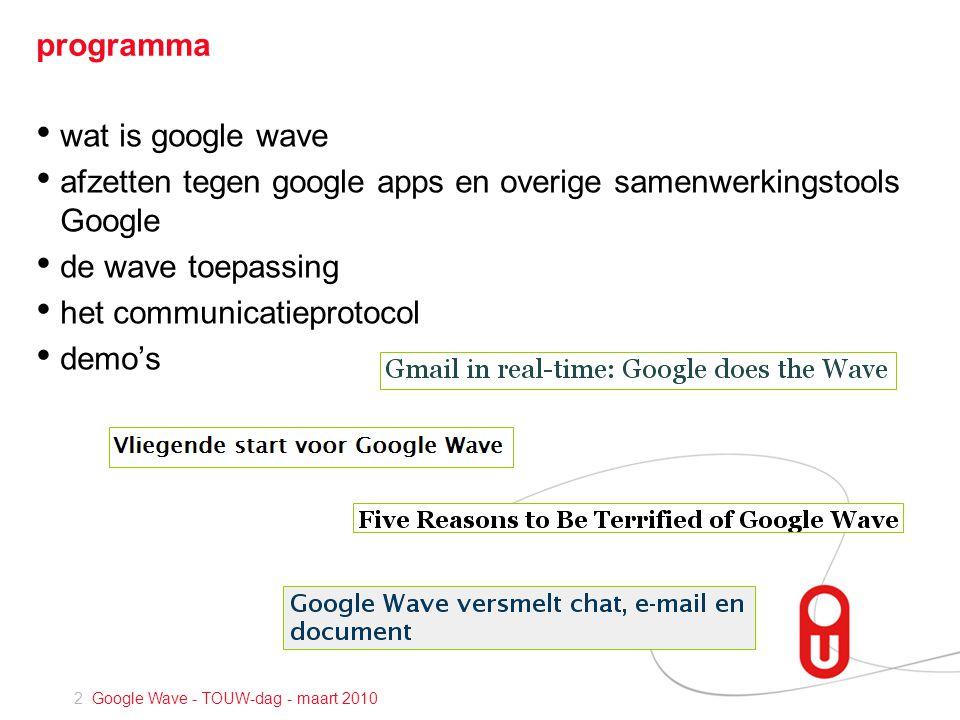 2 Google Wave - TOUW-dag - maart 2010 programma • wat is google wave • afzetten tegen google apps en overige samenwerkingstools Google • de wave toepassing • het communicatieprotocol • demo's