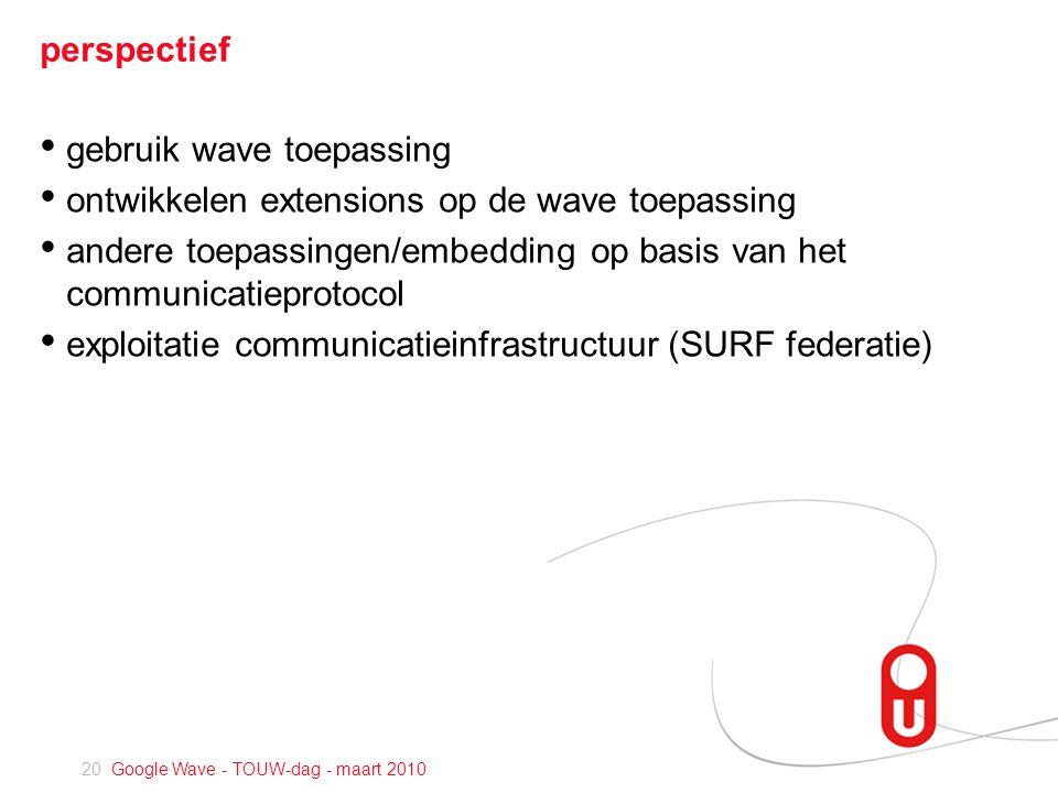 20 Google Wave - TOUW-dag - maart 2010 perspectief • gebruik wave toepassing • ontwikkelen extensions op de wave toepassing • andere toepassingen/embedding op basis van het communicatieprotocol • exploitatie communicatieinfrastructuur (SURF federatie)