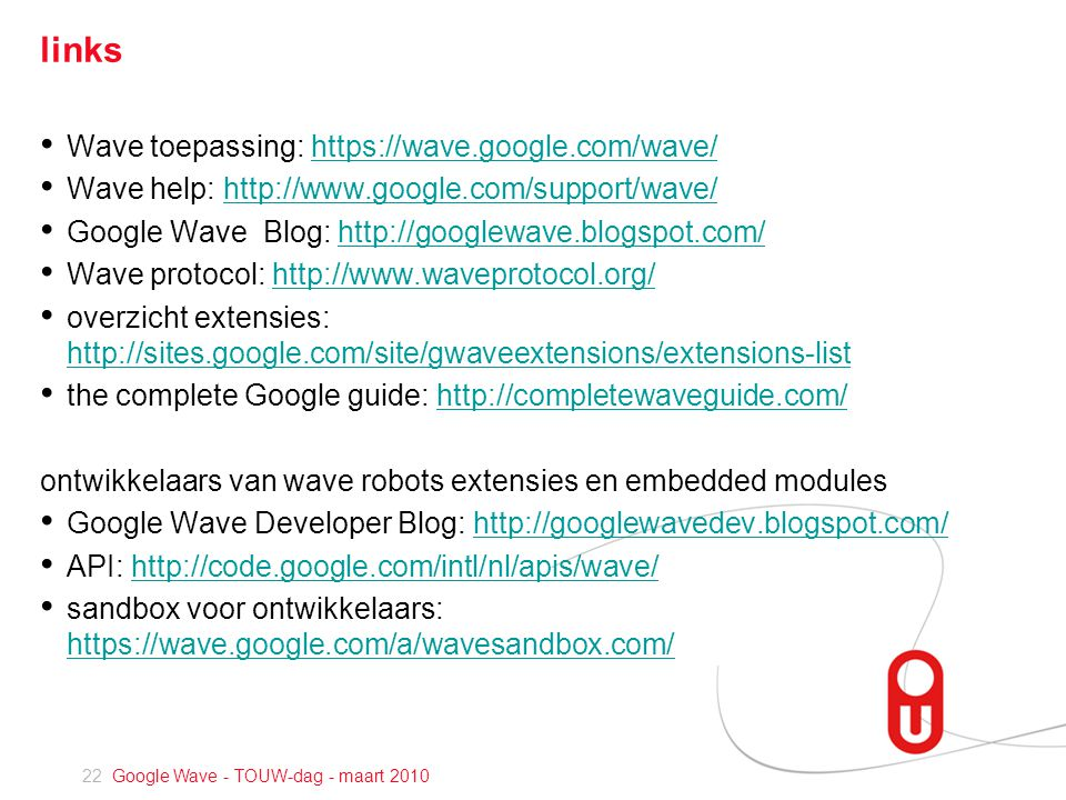 22 Google Wave - TOUW-dag - maart 2010 links • Wave toepassing: https://wave.google.com/wave/https://wave.google.com/wave/ • Wave help: http://www.google.com/support/wave/http://www.google.com/support/wave/ • Google Wave Blog: http://googlewave.blogspot.com/http://googlewave.blogspot.com/ • Wave protocol: http://www.waveprotocol.org/http://www.waveprotocol.org/ • overzicht extensies: http://sites.google.com/site/gwaveextensions/extensions-list http://sites.google.com/site/gwaveextensions/extensions-list • the complete Google guide: http://completewaveguide.com/http://completewaveguide.com/ ontwikkelaars van wave robots extensies en embedded modules • Google Wave Developer Blog: http://googlewavedev.blogspot.com/http://googlewavedev.blogspot.com/ • API: http://code.google.com/intl/nl/apis/wave/http://code.google.com/intl/nl/apis/wave/ • sandbox voor ontwikkelaars: https://wave.google.com/a/wavesandbox.com/ https://wave.google.com/a/wavesandbox.com/