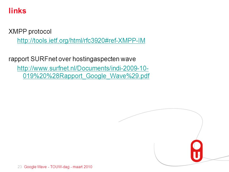 23 Google Wave - TOUW-dag - maart 2010 links XMPP protocol http://tools.ietf.org/html/rfc3920#ref-XMPP-IM rapport SURFnet over hostingaspecten wave http://www.surfnet.nl/Documents/indi-2009-10- 019%20%28Rapport_Google_Wave%29.pdf