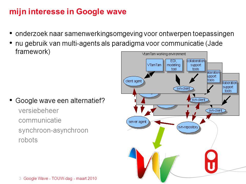 3 Google Wave - TOUW-dag - maart 2010 mijn interesse in Google wave • onderzoek naar samenwerkingsomgeving voor ontwerpen toepassingen • nu gebruik van multi-agents als paradigma voor communicatie (Jade framework) • Google wave een alternatief.