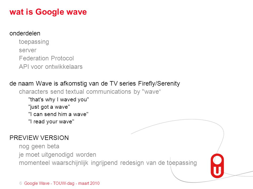 6 Google Wave - TOUW-dag - maart 2010 wat is Google wave onderdelen toepassing server Federation Protocol API voor ontwikkelaars de naam Wave is afkomstig van de TV series Firefly/Serenity characters send textual communications by wave that s why I waved you just got a wave I can send him a wave I read your wave PREVIEW VERSION nog geen beta je moet uitgenodigd worden momenteel waarschijnlijk ingrijpend redesign van de toepassing