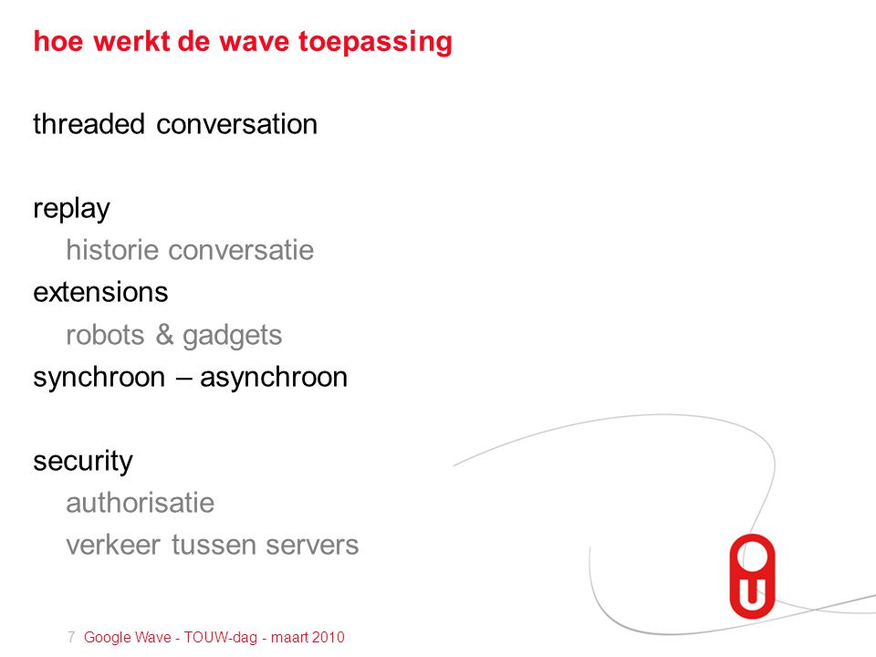 18 Google Wave - TOUW-dag - maart 2010 Google Wave Federation Protocol en XMPP bouwt voort op XMPP: RFC 3920 - Extensible Messaging and Presence Protocol open Extensible Markup Language [XML] protocol near-real-time messaging presence request-response services (Jabber open-source community)
