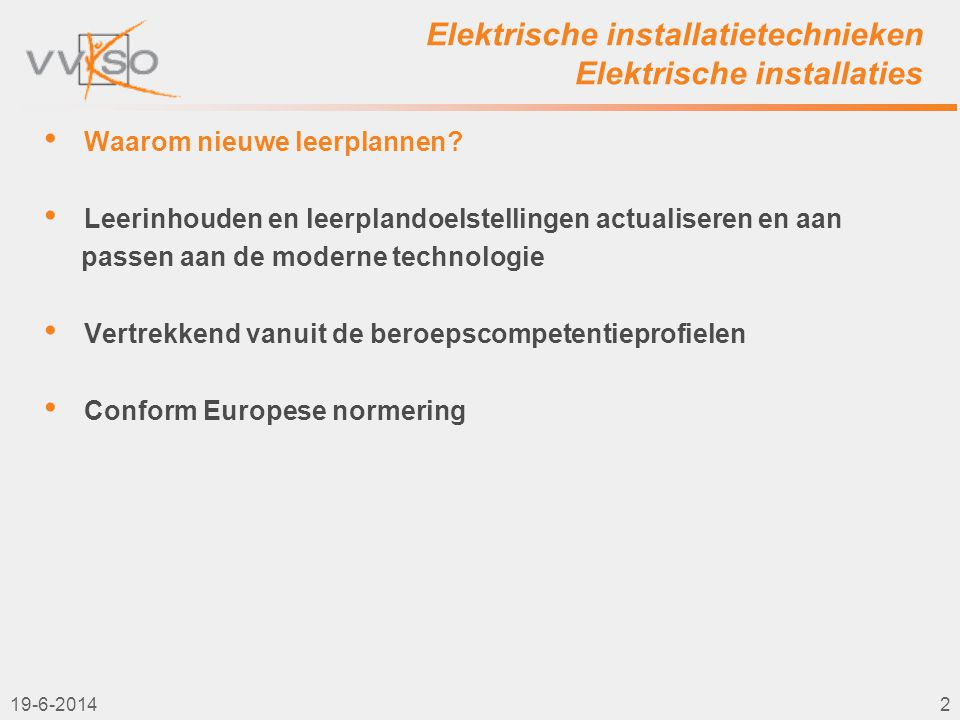 Elektrische installatietechnieken Elektrische installaties 3 graad TSO Elektrische installatietechnieken VVKSO– BRUSSEL D/2011/7841/011 (vervangt D/2004/0279/052 met ingang van 1 september 2011) 3de graad BSO Elektrische installaties VVKSO– BRUSSEL D/2011/7841/036 (vervangt D/2004/0279/051 met ingang van 1 september 2011) • Aansluiting op de tweede graad • Ondersteuning door beroepscompetentieprofielen 19-6-20143