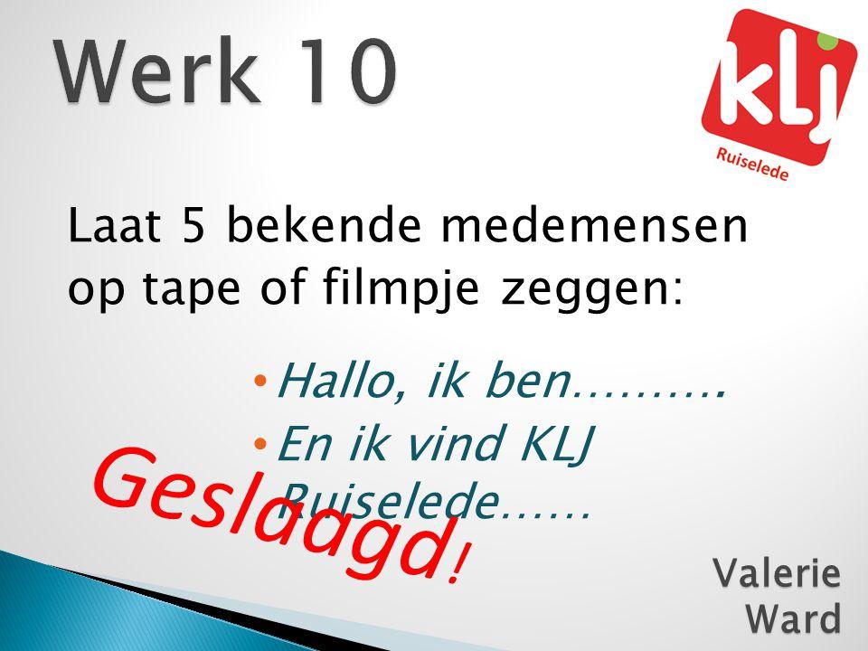 Laat 5 bekende medemensen op tape of filmpje zeggen: • Hallo, ik ben………. • En ik vind KLJ Ruiselede…… ValerieWard Geslaagd !