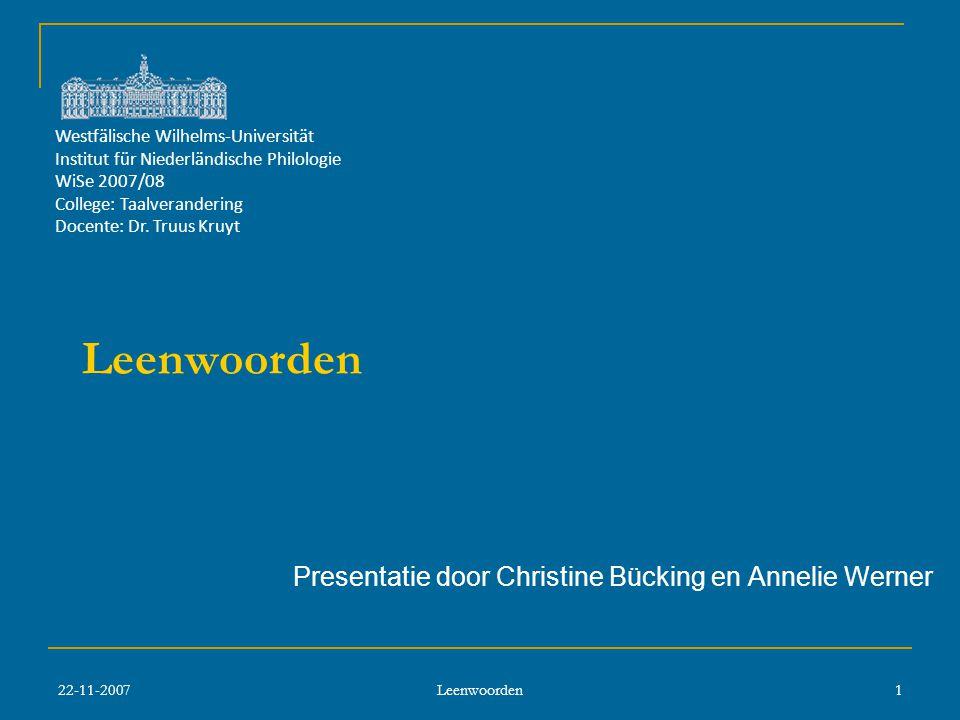 22-11-2007 Leenwoorden 1 Presentatie door Christine Bücking en Annelie Werner Westfälische Wilhelms-Universität Institut für Niederländische Philologie WiSe 2007/08 College: Taalverandering Docente: Dr.