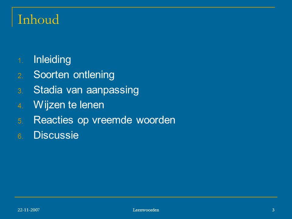 22-11-2007 Leenwoorden 3 Inhoud 1.Inleiding 2. Soorten ontlening 3.
