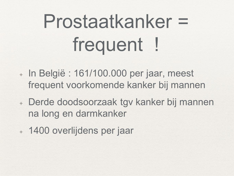 Prostaatkanker = frequent ! ✦ In België : 161/100.000 per jaar, meest frequent voorkomende kanker bij mannen ✦ Derde doodsoorzaak tgv kanker bij manne