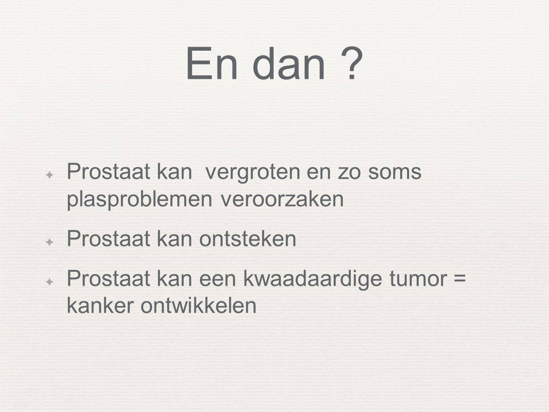 En dan ? ✦ Prostaat kan vergroten en zo soms plasproblemen veroorzaken ✦ Prostaat kan ontsteken ✦ Prostaat kan een kwaadaardige tumor = kanker ontwikk