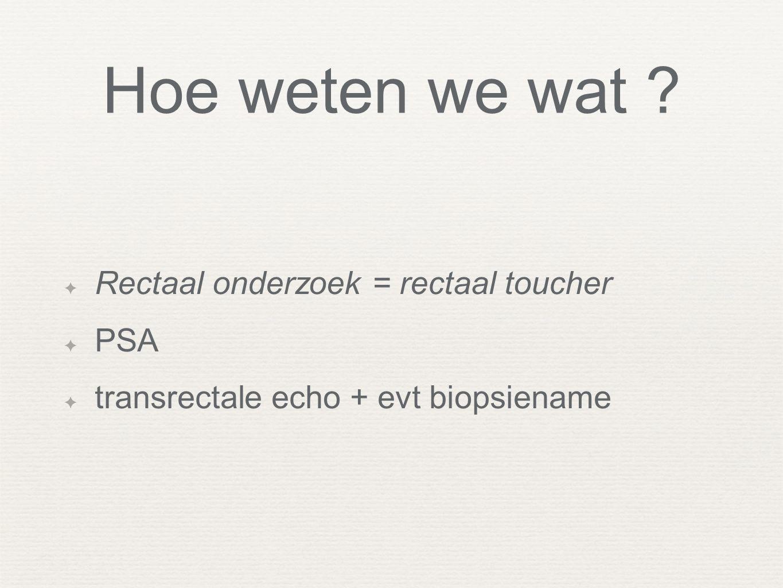 Hoe weten we wat ? ✦ Rectaal onderzoek = rectaal toucher ✦ PSA ✦ transrectale echo + evt biopsiename