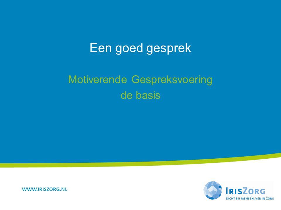 WWW.IRISZORG.NL Een goed gesprek Motiverende Gespreksvoering de basis