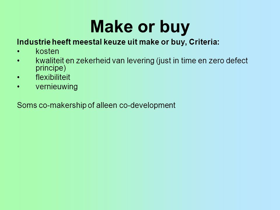 Make or buy Industrie heeft meestal keuze uit make or buy, Criteria: •kosten •kwaliteit en zekerheid van levering (just in time en zero defect principe) •flexibiliteit •vernieuwing Soms co-makership of alleen co-development