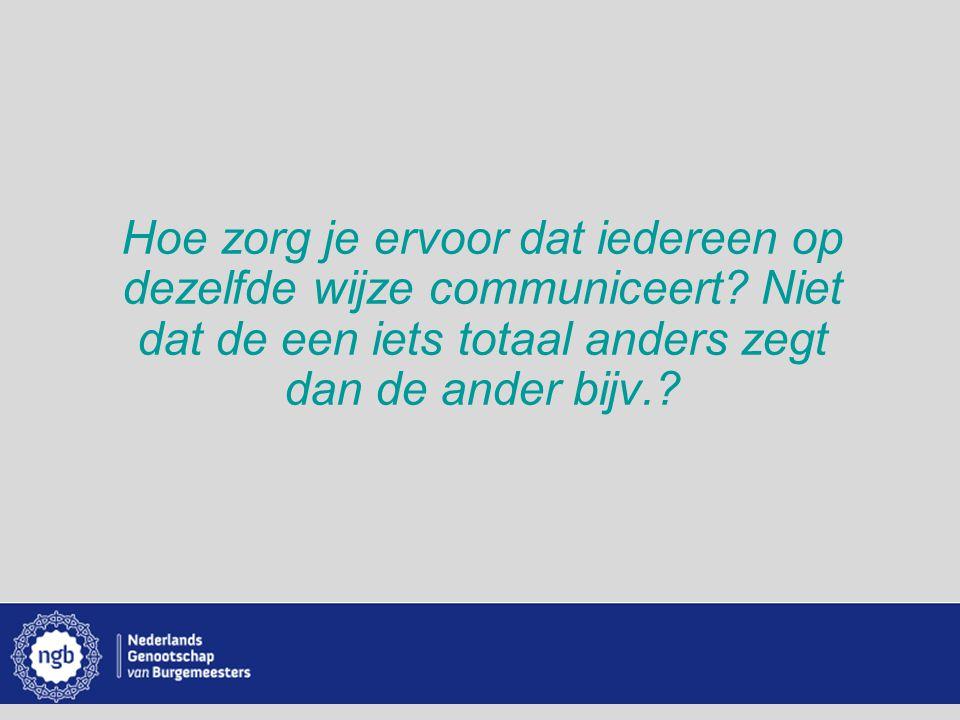 www.burgemeesters.nl Hoe zorg je ervoor dat iedereen op dezelfde wijze communiceert? Niet dat de een iets totaal anders zegt dan de ander bijv.?