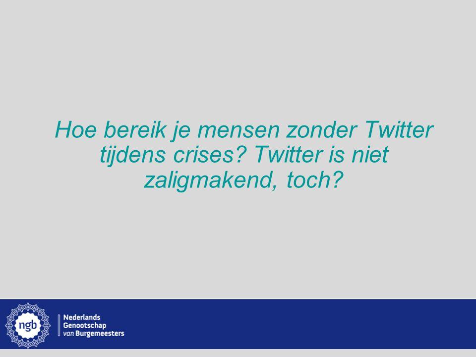 www.burgemeesters.nl Hoe bereik je mensen zonder Twitter tijdens crises? Twitter is niet zaligmakend, toch?