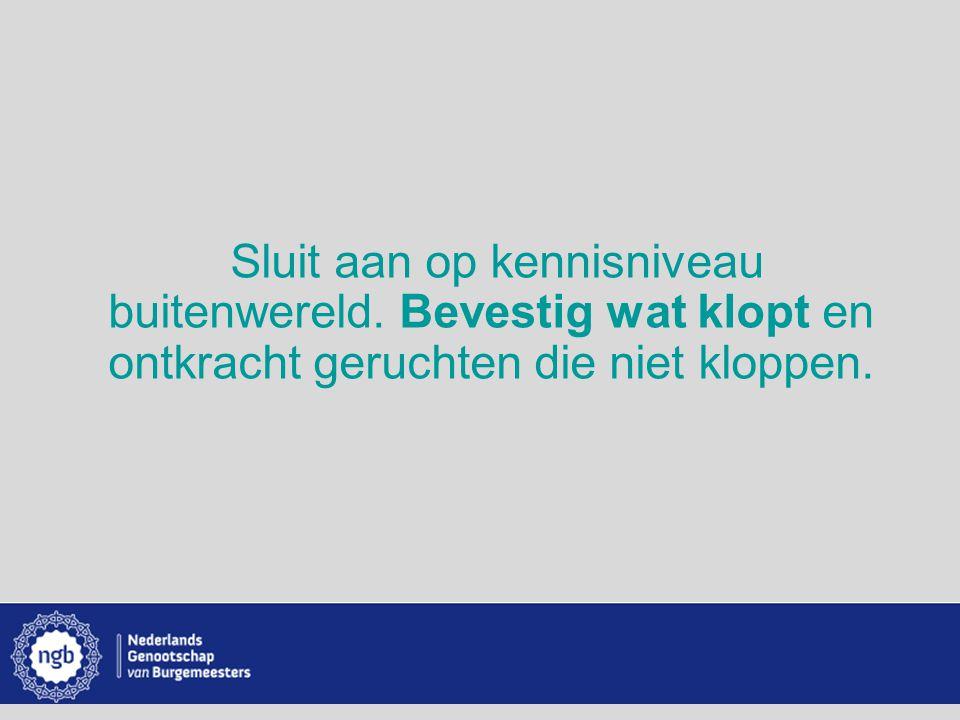 www.burgemeesters.nl Sluit aan op kennisniveau buitenwereld. Bevestig wat klopt en ontkracht geruchten die niet kloppen.