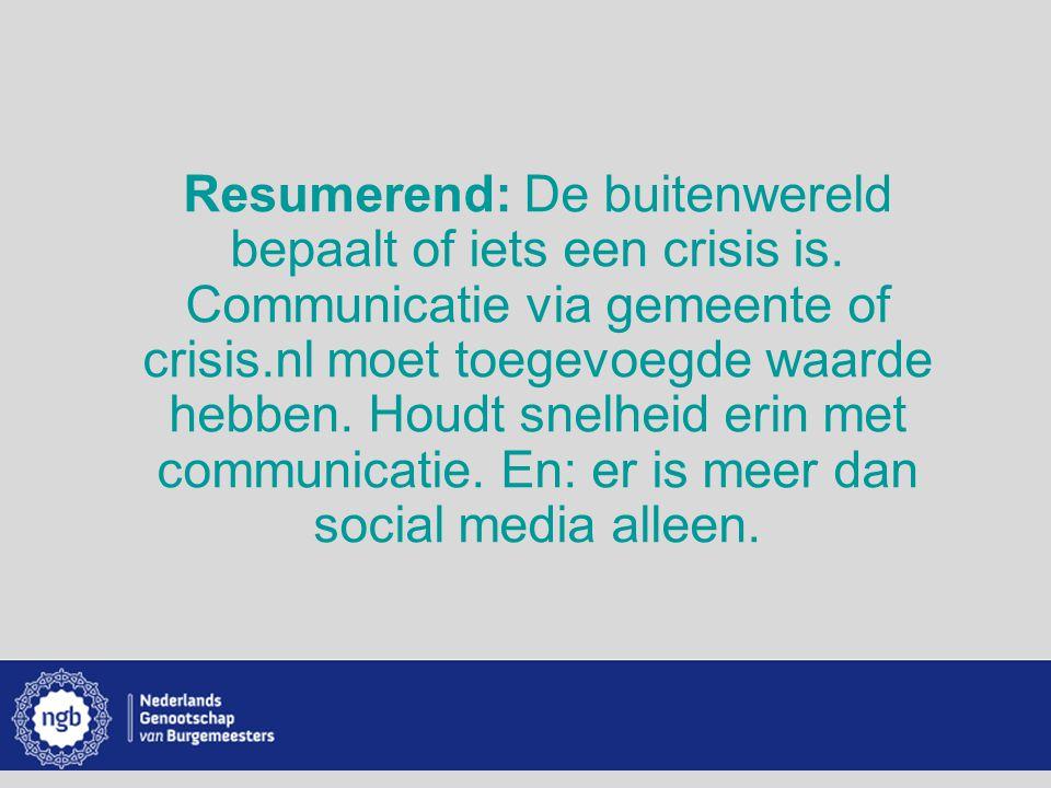 www.burgemeesters.nl Resumerend: De buitenwereld bepaalt of iets een crisis is. Communicatie via gemeente of crisis.nl moet toegevoegde waarde hebben.