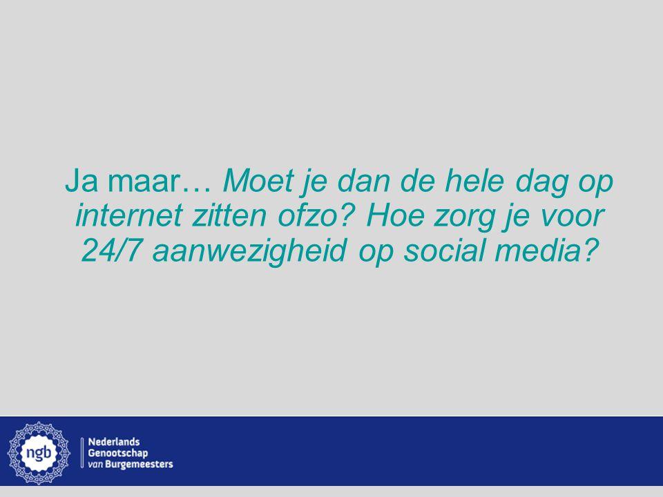 www.burgemeesters.nl Ja maar… Moet je dan de hele dag op internet zitten ofzo? Hoe zorg je voor 24/7 aanwezigheid op social media?