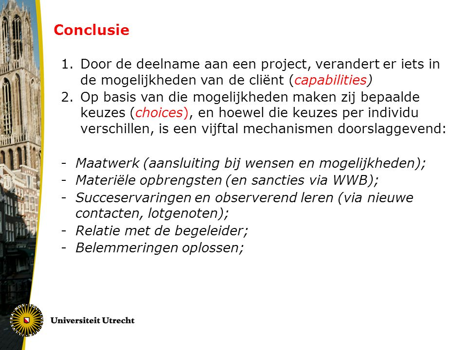 Conclusie 1.Door de deelname aan een project, verandert er iets in de mogelijkheden van de cliënt (capabilities) 2.Op basis van die mogelijkheden maken zij bepaalde keuzes (choices), en hoewel die keuzes per individu verschillen, is een vijftal mechanismen doorslaggevend: -Maatwerk (aansluiting bij wensen en mogelijkheden); -Materiële opbrengsten (en sancties via WWB); -Succeservaringen en observerend leren (via nieuwe contacten, lotgenoten); -Relatie met de begeleider; -Belemmeringen oplossen;