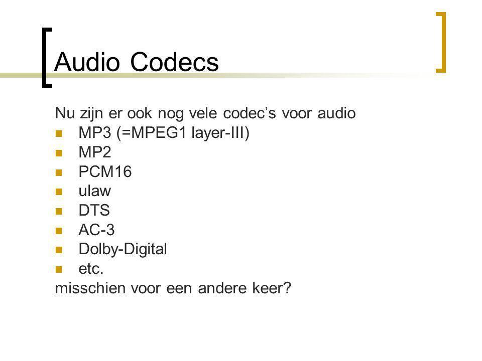 Audio Codecs Nu zijn er ook nog vele codec's voor audio  MP3 (=MPEG1 layer-III)  MP2  PCM16  ulaw  DTS  AC-3  Dolby-Digital  etc.