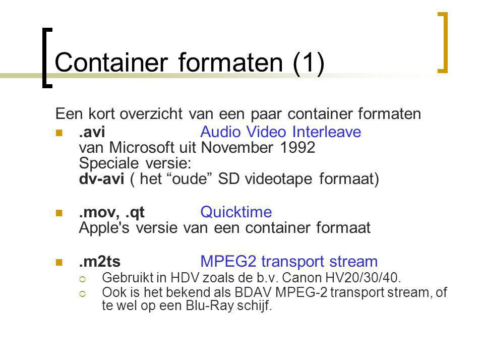 Container formaten (1) Een kort overzicht van een paar container formaten .aviAudio Video Interleave van Microsoft uit November 1992 Speciale versie: dv-avi ( het oude SD videotape formaat) .mov,.qtQuicktime Apple s versie van een container formaat .m2tsMPEG2 transport stream  Gebruikt in HDV zoals de b.v.