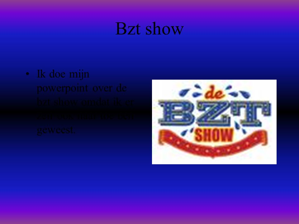 Bzt show •Ik doe mijn powerpoint over de bzt show omdat ik er zelf ook naar toe ben geweest.
