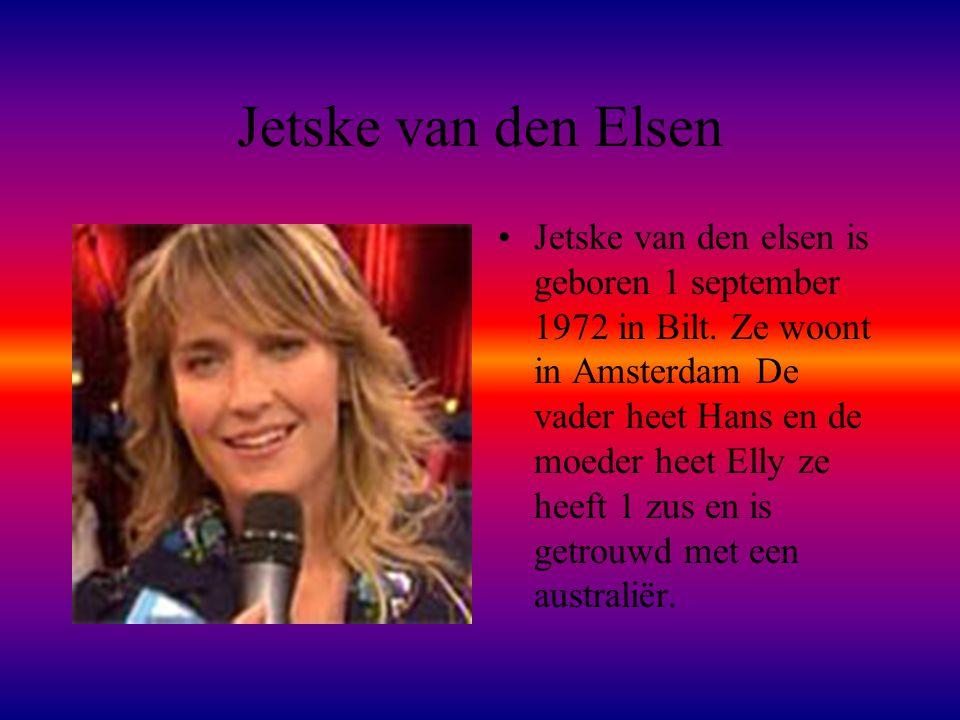 Jetske van den Elsen •Jetske van den elsen is geboren 1 september 1972 in Bilt. Ze woont in Amsterdam De vader heet Hans en de moeder heet Elly ze hee
