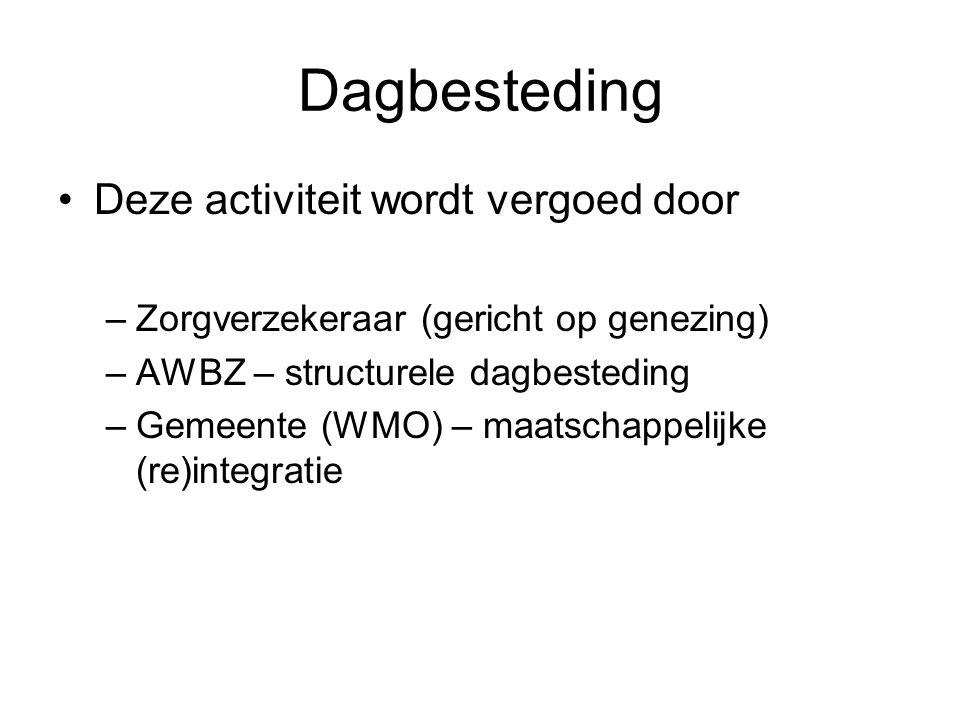 Dagbesteding •Deze activiteit wordt vergoed door –Zorgverzekeraar (gericht op genezing) –AWBZ – structurele dagbesteding –Gemeente (WMO) – maatschappe