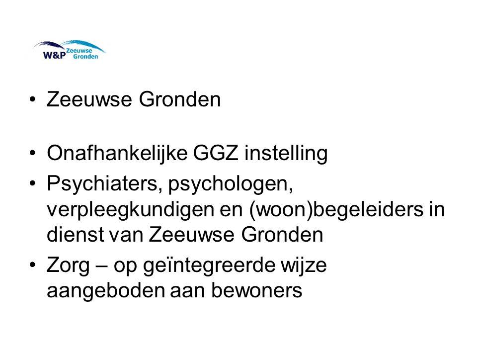 •Zeeuwse Gronden •Onafhankelijke GGZ instelling •Psychiaters, psychologen, verpleegkundigen en (woon)begeleiders in dienst van Zeeuwse Gronden •Zorg –
