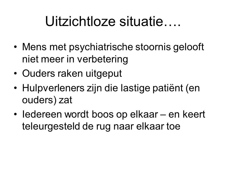 Uitzichtloze situatie…. •Mens met psychiatrische stoornis gelooft niet meer in verbetering •Ouders raken uitgeput •Hulpverleners zijn die lastige pati
