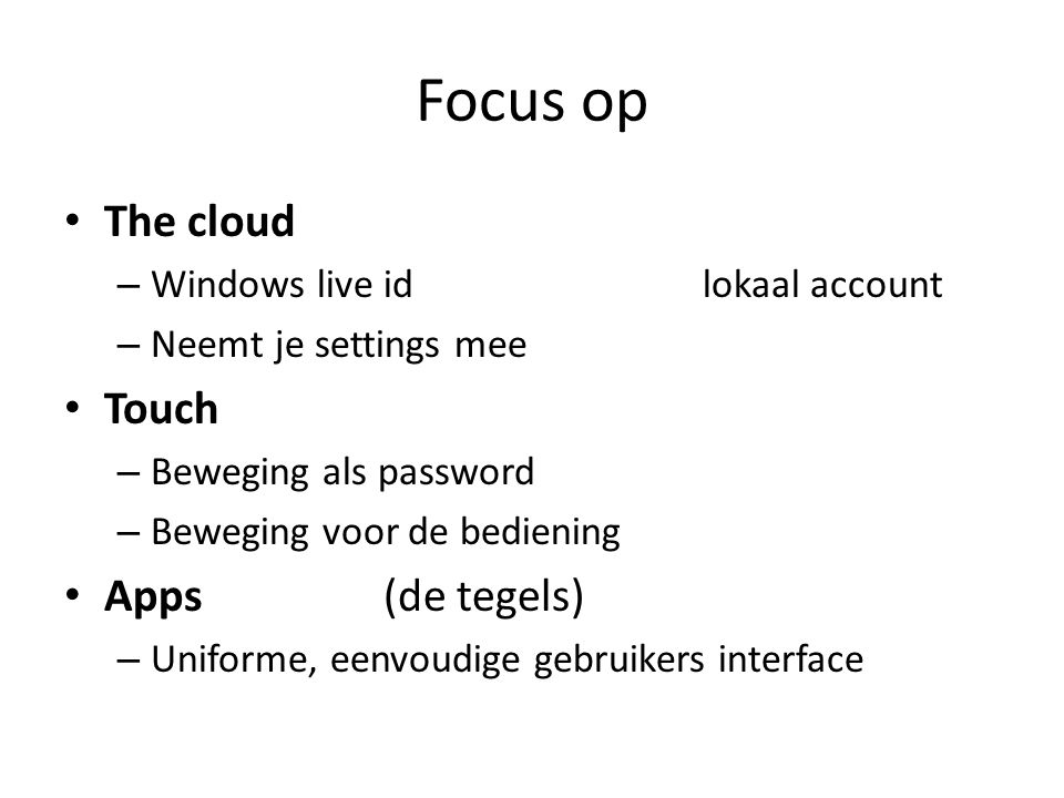 Focus op • The cloud – Windows live idlokaal account – Neemt je settings mee • Touch – Beweging als password – Beweging voor de bediening • Apps(de tegels) – Uniforme, eenvoudige gebruikers interface