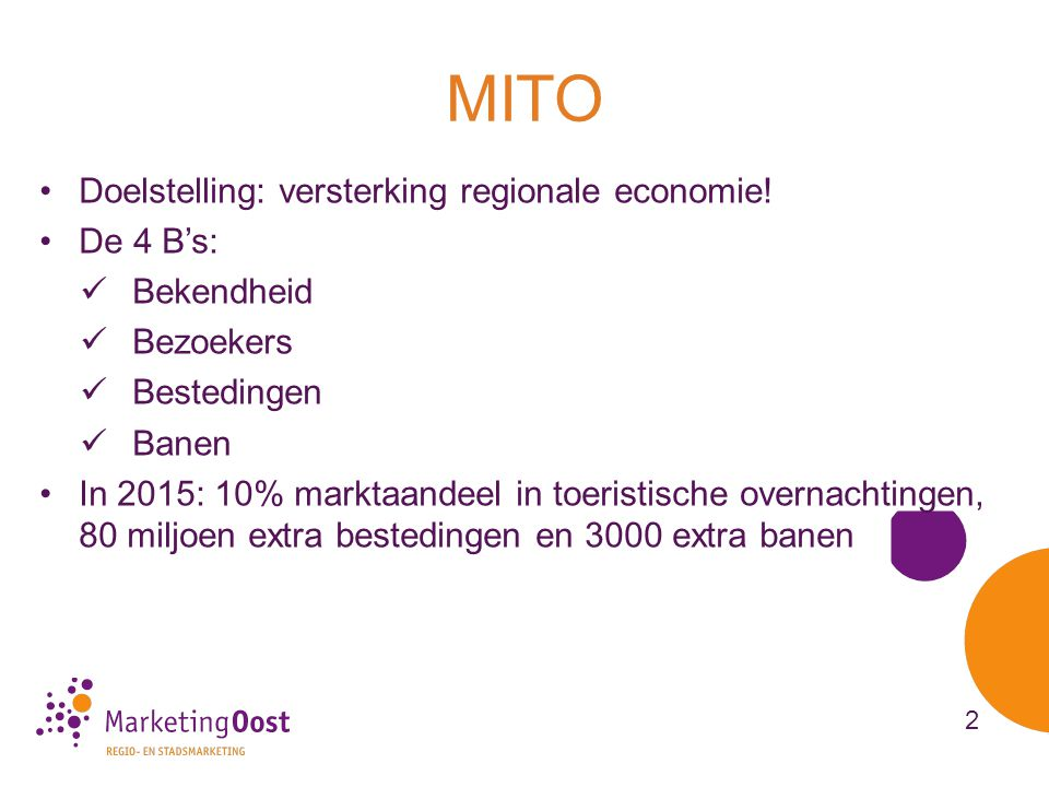 2 pijlers: TBT en MarketingOost •Samenwerking Overijsselse RBT's heeft geleid tot MarketingImpuls Toerisme Overijssel (MITO) •Na stoppen GOBT organisatorische versterking cruciaal (aansturing, bundeling krachten) •Splitsing tussen organisatie en merken (professionaliteit, draagvlak, consument centraal) •Meerjarenimpuls Gastvrijheidseconomie Overijssel 2012- 2015  op naar krachtig en gastvrij Overijssel Uitvoering Regionaal Economisch Beleid d.d.