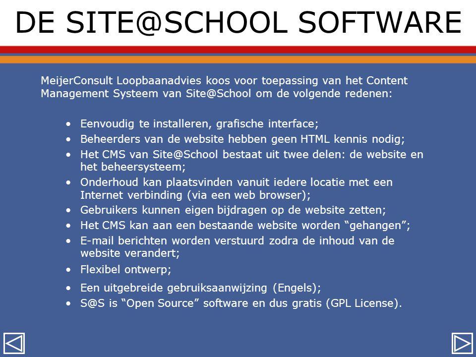 DE SITE@SCHOOL SOFTWARE MeijerConsult Loopbaanadvies koos voor toepassing van het Content Management Systeem van Site@School om de volgende redenen: •Eenvoudig te installeren, grafische interface; •Beheerders van de website hebben geen HTML kennis nodig; •Het CMS van Site@School bestaat uit twee delen: de website en het beheersysteem; •Onderhoud kan plaatsvinden vanuit iedere locatie met een Internet verbinding (via een web browser); •Gebruikers kunnen eigen bijdragen op de website zetten; •Het CMS kan aan een bestaande website worden gehangen ; •E-mail berichten worden verstuurd zodra de inhoud van de website verandert; •Flexibel ontwerp; •Een uitgebreide gebruiksaanwijzing (Engels); •S@S is Open Source software en dus gratis (GPL License).